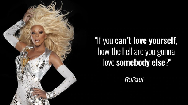 If you can't love yourself, how the hell are you gonna love somebody else? RuPaul